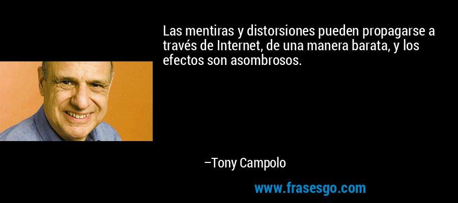 Las mentiras y distorsiones pueden propagarse a través de Internet, de una manera barata, y los efectos son asombrosos. – Tony Campolo