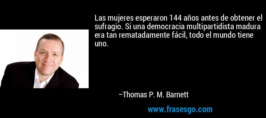 Las mujeres esperaron 144 años antes de obtener el sufragio. Si una democracia multipartidista madura era tan rematadamente fácil, todo el mundo tiene uno. – Thomas P. M. Barnett