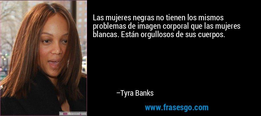 Las mujeres negras no tienen los mismos problemas de imagen corporal que las mujeres blancas. Están orgullosos de sus cuerpos. – Tyra Banks