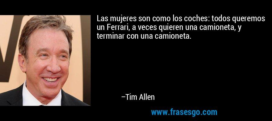 Las mujeres son como los coches: todos queremos un Ferrari, a veces quieren una camioneta, y terminar con una camioneta. – Tim Allen
