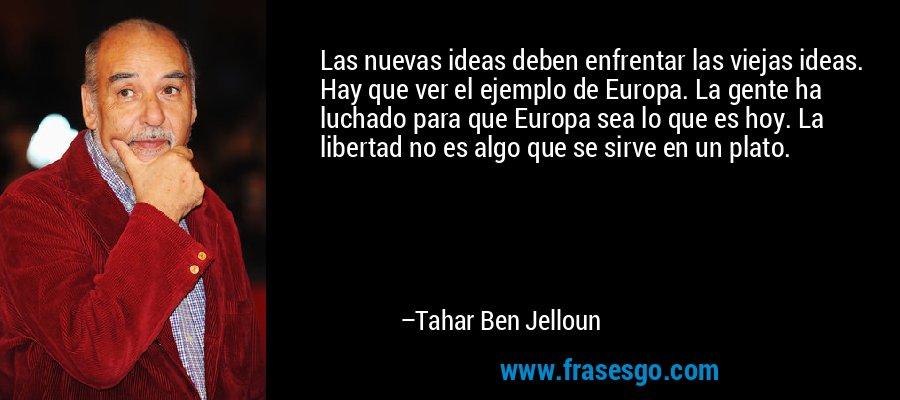 Las nuevas ideas deben enfrentar las viejas ideas. Hay que ver el ejemplo de Europa. La gente ha luchado para que Europa sea lo que es hoy. La libertad no es algo que se sirve en un plato. – Tahar Ben Jelloun