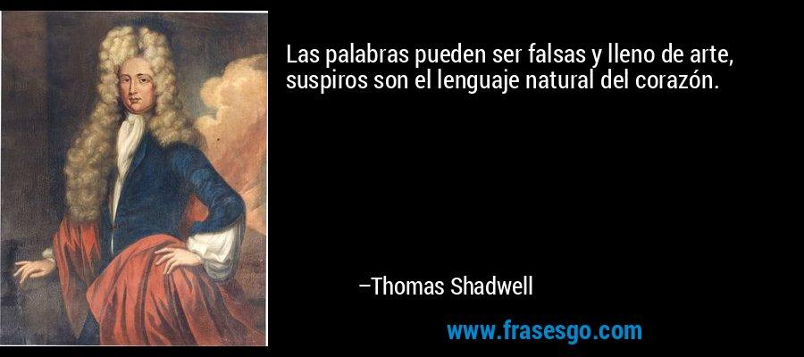 Las palabras pueden ser falsas y lleno de arte, suspiros son el lenguaje natural del corazón. – Thomas Shadwell