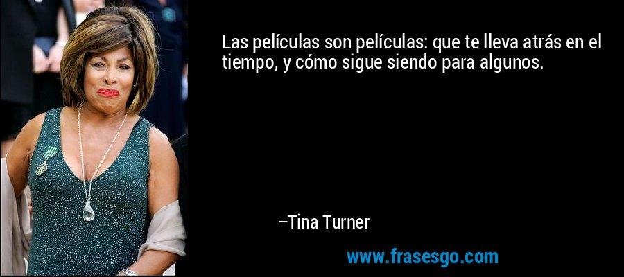 Las películas son películas: que te lleva atrás en el tiempo, y cómo sigue siendo para algunos. – Tina Turner
