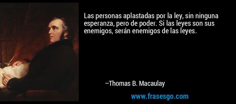 Las personas aplastadas por la ley, sin ninguna esperanza, pero de poder. Si las leyes son sus enemigos, serán enemigos de las leyes. – Thomas B. Macaulay