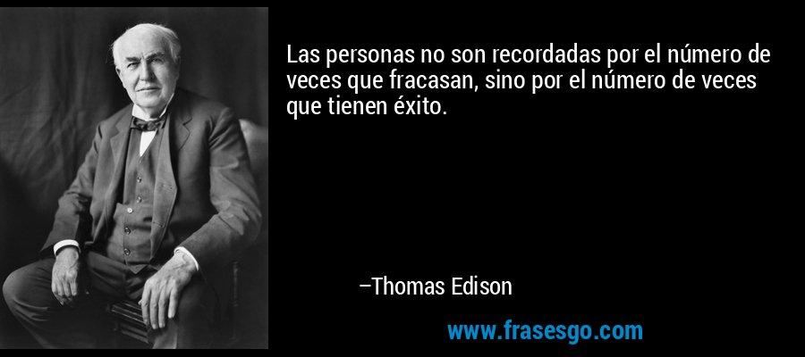 Las personas no son recordadas por el número de veces que fracasan, sino por el número de veces que tienen éxito. – Thomas Edison