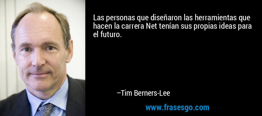 Las personas que diseñaron las herramientas que hacen la carrera Net tenían sus propias ideas para el futuro. – Tim Berners-Lee