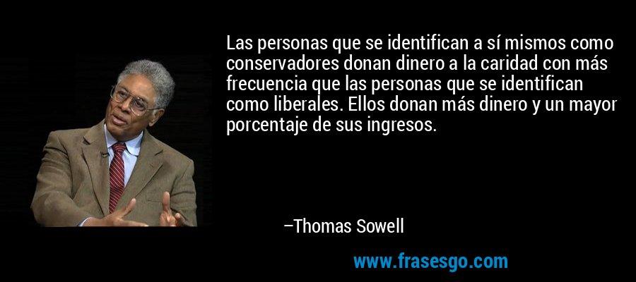 Las personas que se identifican a sí mismos como conservadores donan dinero a la caridad con más frecuencia que las personas que se identifican como liberales. Ellos donan más dinero y un mayor porcentaje de sus ingresos. – Thomas Sowell