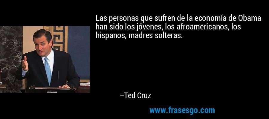 Las personas que sufren de la economía de Obama han sido los jóvenes, los afroamericanos, los hispanos, madres solteras. – Ted Cruz
