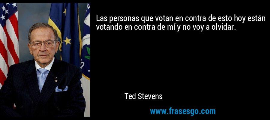 Las personas que votan en contra de esto hoy están votando en contra de mí y no voy a olvidar. – Ted Stevens
