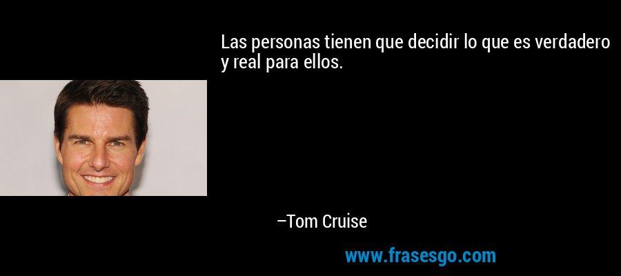 Las personas tienen que decidir lo que es verdadero y real para ellos. – Tom Cruise
