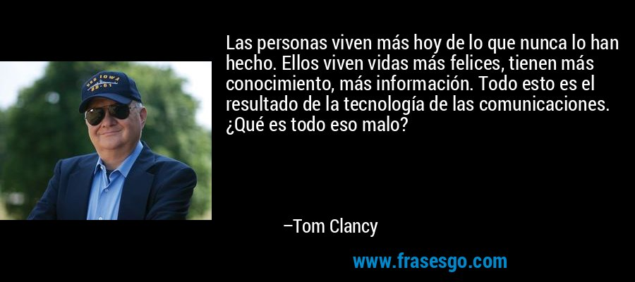 Las personas viven más hoy de lo que nunca lo han hecho. Ellos viven vidas más felices, tienen más conocimiento, más información. Todo esto es el resultado de la tecnología de las comunicaciones. ¿Qué es todo eso malo? – Tom Clancy