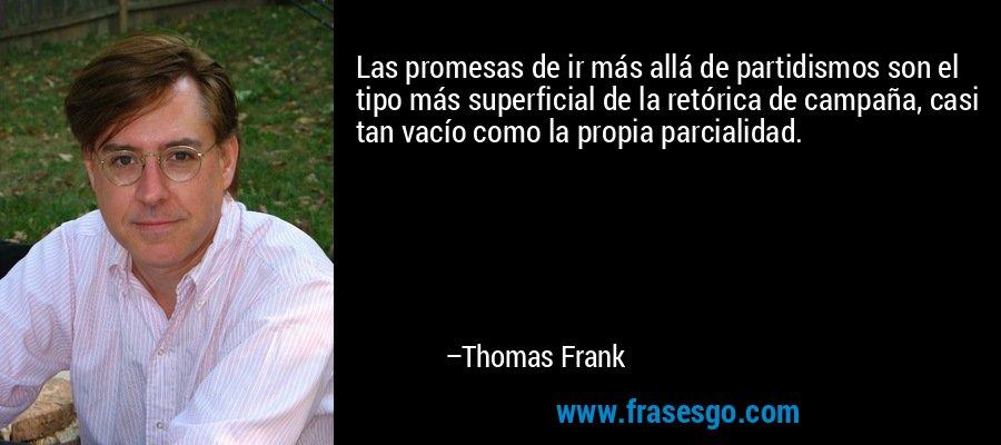 Las promesas de ir más allá de partidismos son el tipo más superficial de la retórica de campaña, casi tan vacío como la propia parcialidad. – Thomas Frank
