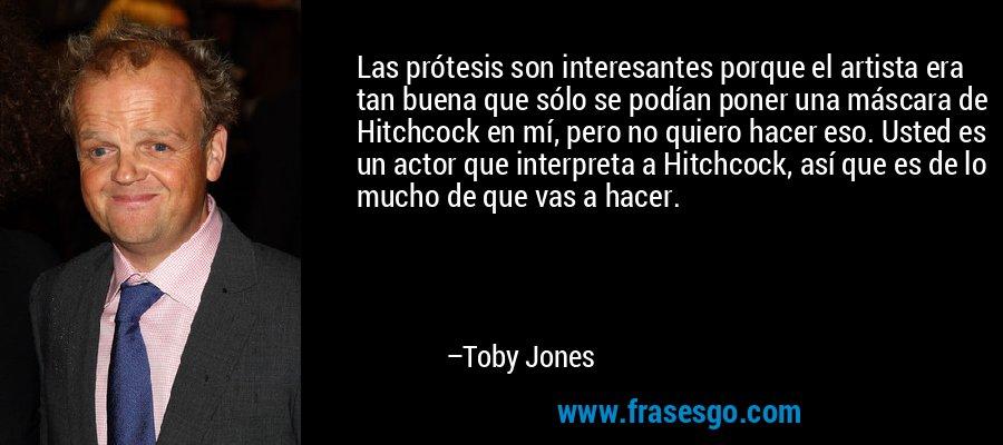 Las prótesis son interesantes porque el artista era tan buena que sólo se podían poner una máscara de Hitchcock en mí, pero no quiero hacer eso. Usted es un actor que interpreta a Hitchcock, así que es de lo mucho de que vas a hacer. – Toby Jones