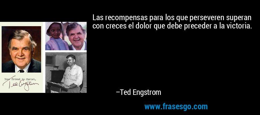 Las recompensas para los que perseveren superan con creces el dolor que debe preceder a la victoria. – Ted Engstrom