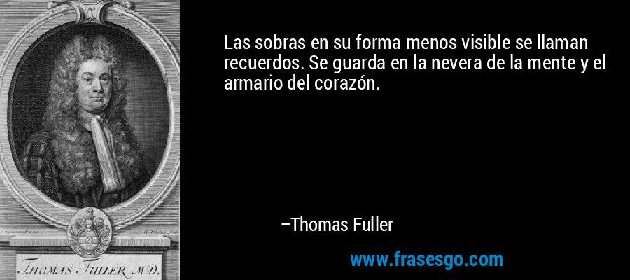 Las sobras en su forma menos visible se llaman recuerdos. Se guarda en la nevera de la mente y el armario del corazón. – Thomas Fuller