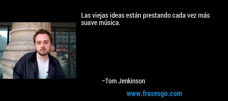 Las viejas ideas están prestando cada vez más suave música. – Tom Jenkinson