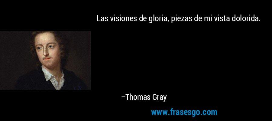 Las visiones de gloria, piezas de mi vista dolorida. – Thomas Gray