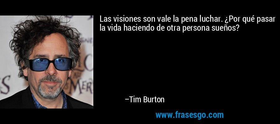 Las visiones son vale la pena luchar. ¿Por qué pasar la vida haciendo de otra persona sueños? – Tim Burton