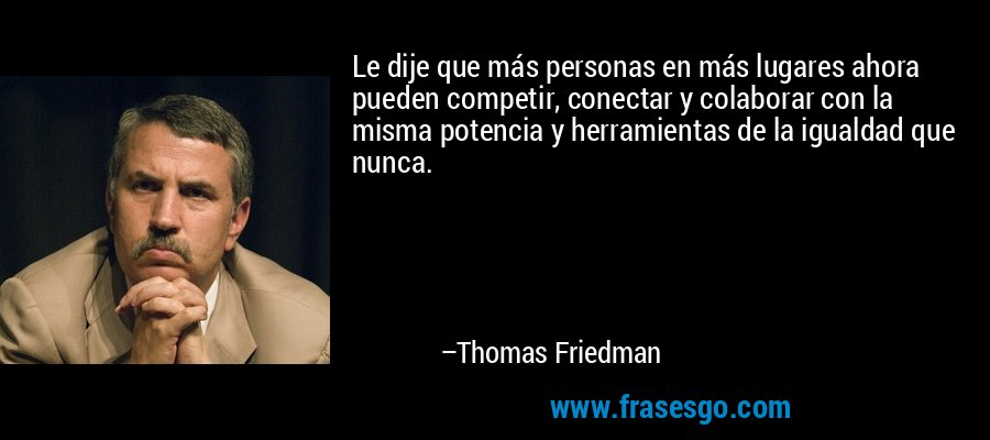 Le dije que más personas en más lugares ahora pueden competir, conectar y colaborar con la misma potencia y herramientas de la igualdad que nunca. – Thomas Friedman