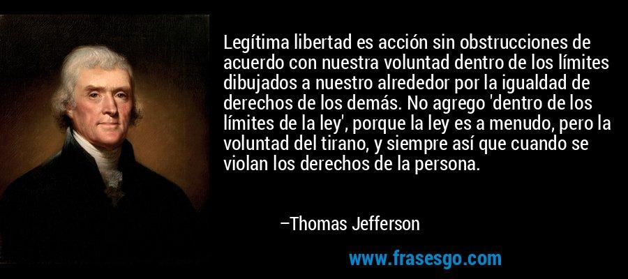 Legítima libertad es acción sin obstrucciones de acuerdo con nuestra voluntad dentro de los límites dibujados a nuestro alrededor por la igualdad de derechos de los demás. No agrego 'dentro de los límites de la ley', porque la ley es a menudo, pero la voluntad del tirano, y siempre así que cuando se violan los derechos de la persona. – Thomas Jefferson