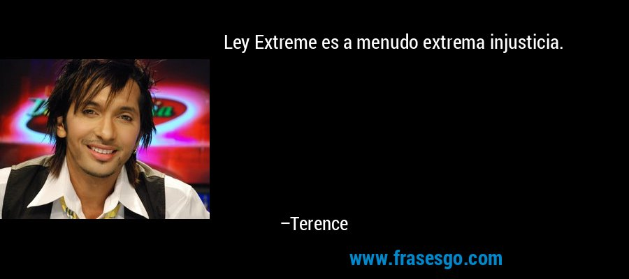 Ley Extreme es a menudo extrema injusticia. – Terence