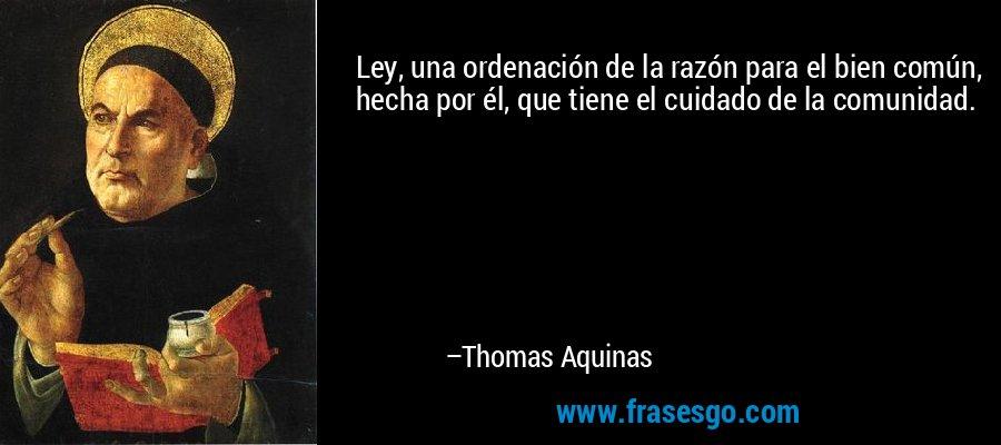 Ley, una ordenación de la razón para el bien común, hecha por él, que tiene el cuidado de la comunidad. – Thomas Aquinas