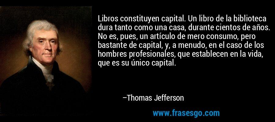 Libros constituyen capital. Un libro de la biblioteca dura tanto como una casa, durante cientos de años. No es, pues, un artículo de mero consumo, pero bastante de capital, y, a menudo, en el caso de los hombres profesionales, que establecen en la vida, que es su único capital. – Thomas Jefferson