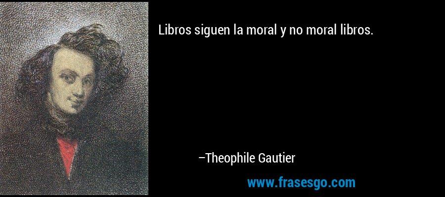Libros siguen la moral y no moral libros. – Theophile Gautier