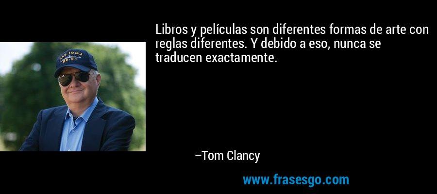 Libros y películas son diferentes formas de arte con reglas diferentes. Y debido a eso, nunca se traducen exactamente. – Tom Clancy