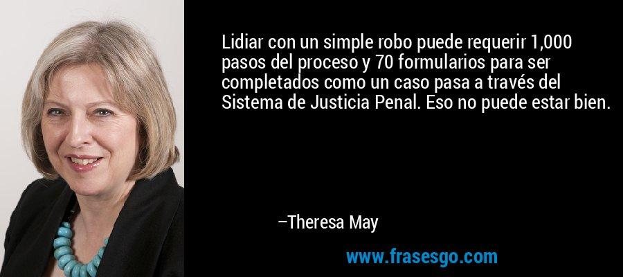 Lidiar con un simple robo puede requerir 1,000 pasos del proceso y 70 formularios para ser completados como un caso pasa a través del Sistema de Justicia Penal. Eso no puede estar bien. – Theresa May