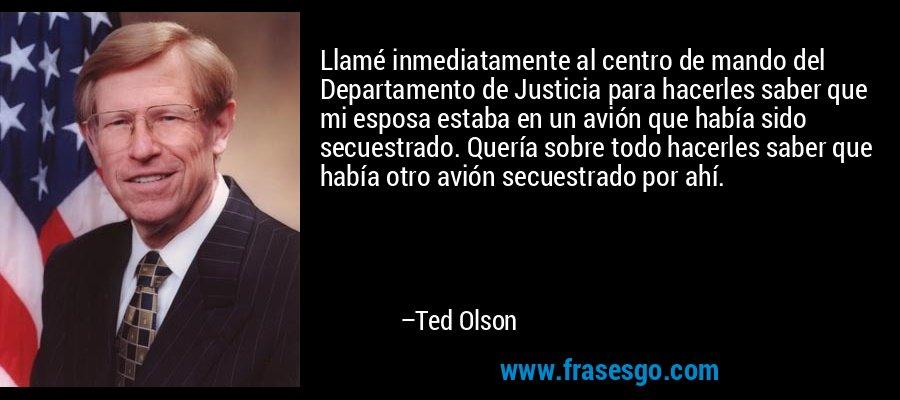 Llamé inmediatamente al centro de mando del Departamento de Justicia para hacerles saber que mi esposa estaba en un avión que había sido secuestrado. Quería sobre todo hacerles saber que había otro avión secuestrado por ahí. – Ted Olson