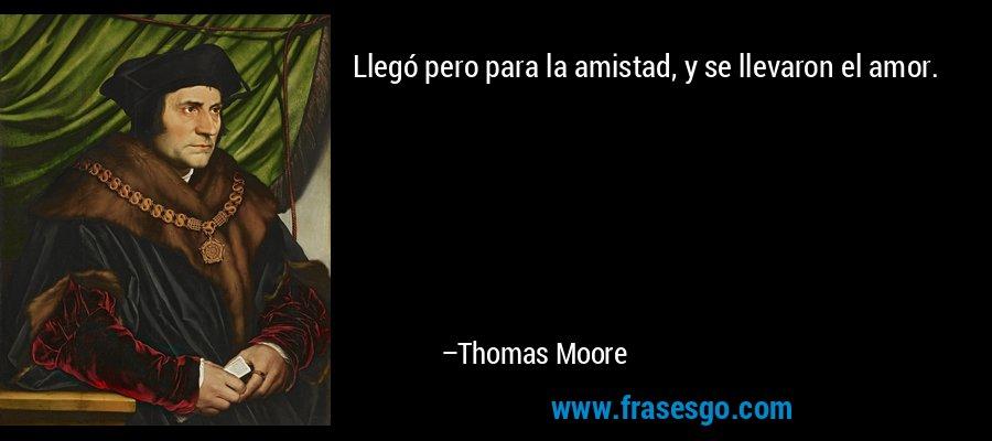 Llegó pero para la amistad, y se llevaron el amor. – Thomas Moore