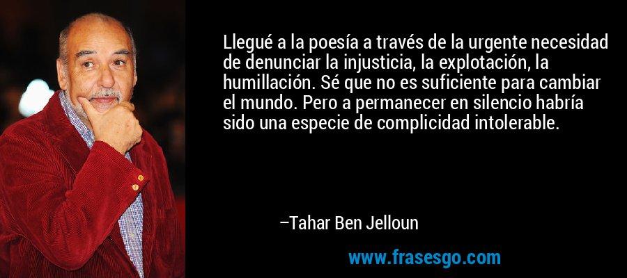 Llegué a la poesía a través de la urgente necesidad de denunciar la injusticia, la explotación, la humillación. Sé que no es suficiente para cambiar el mundo. Pero a permanecer en silencio habría sido una especie de complicidad intolerable. – Tahar Ben Jelloun