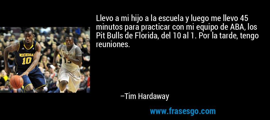 Llevo a mi hijo a la escuela y luego me llevo 45 minutos para practicar con mi equipo de ABA, los Pit Bulls de Florida, del 10 al 1. Por la tarde, tengo reuniones. – Tim Hardaway