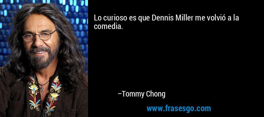 Lo curioso es que Dennis Miller me volvió a la comedia. – Tommy Chong
