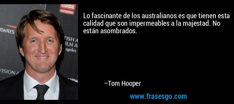 Lo fascinante de los australianos es que tienen esta calidad que son impermeables a la majestad. No están asombrados. – Tom Hooper