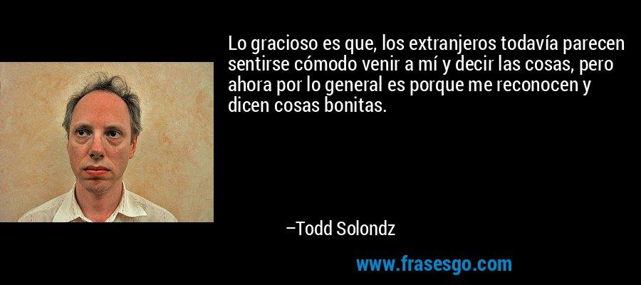 Lo gracioso es que, los extranjeros todavía parecen sentirse cómodo venir a mí y decir las cosas, pero ahora por lo general es porque me reconocen y dicen cosas bonitas. – Todd Solondz