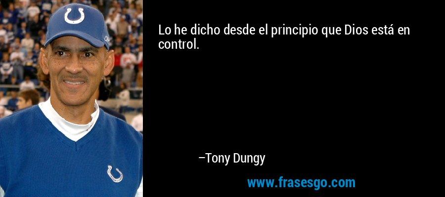 Lo he dicho desde el principio que Dios está en control. – Tony Dungy