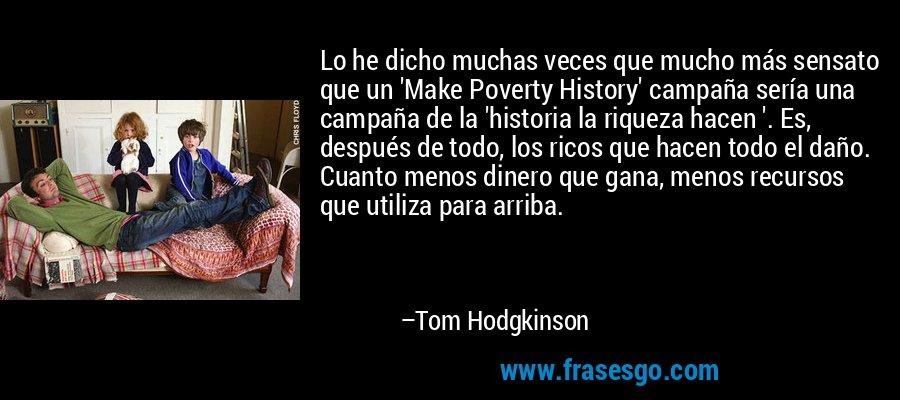 Lo he dicho muchas veces que mucho más sensato que un 'Make Poverty History' campaña sería una campaña de la 'historia la riqueza hacen '. Es, después de todo, los ricos que hacen todo el daño. Cuanto menos dinero que gana, menos recursos que utiliza para arriba. – Tom Hodgkinson
