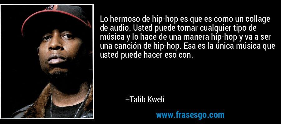 Lo hermoso de hip-hop es que es como un collage de audio. Usted puede tomar cualquier tipo de música y lo hace de una manera hip-hop y va a ser una canción de hip-hop. Esa es la única música que usted puede hacer eso con. – Talib Kweli