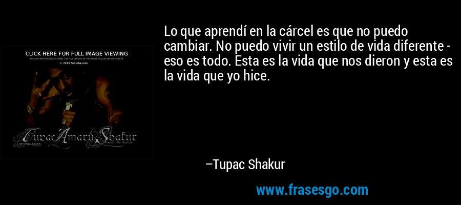 Lo que aprendí en la cárcel es que no puedo cambiar. No puedo vivir un estilo de vida diferente - eso es todo. Esta es la vida que nos dieron y esta es la vida que yo hice. – Tupac Shakur