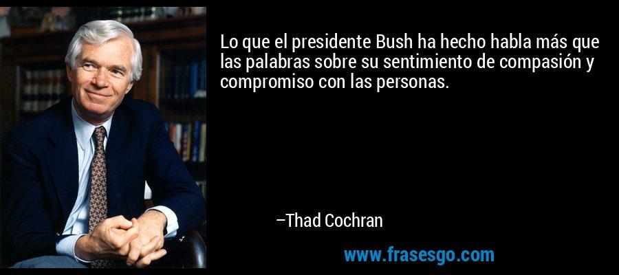 Lo que el presidente Bush ha hecho habla más que las palabras sobre su sentimiento de compasión y compromiso con las personas. – Thad Cochran