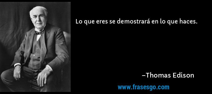 Lo que eres se demostrará en lo que haces. – Thomas Edison
