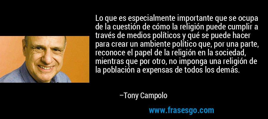 Lo que es especialmente importante que se ocupa de la cuestión de cómo la religión puede cumplir a través de medios políticos y qué se puede hacer para crear un ambiente político que, por una parte, reconoce el papel de la religión en la sociedad, mientras que por otro, no imponga una religión de la población a expensas de todos los demás. – Tony Campolo