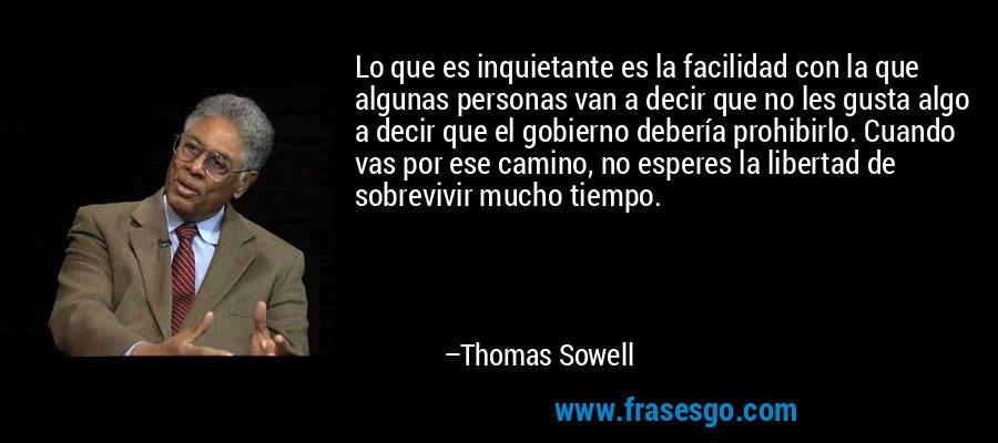 Lo que es inquietante es la facilidad con la que algunas personas van a decir que no les gusta algo a decir que el gobierno debería prohibirlo. Cuando vas por ese camino, no esperes la libertad de sobrevivir mucho tiempo. – Thomas Sowell