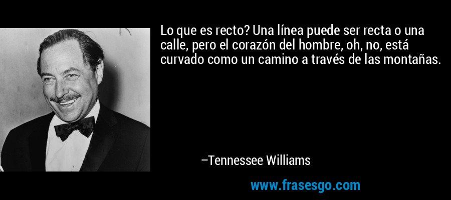 Lo que es recto? Una línea puede ser recta o una calle, pero el corazón del hombre, oh, no, está curvado como un camino a través de las montañas. – Tennessee Williams