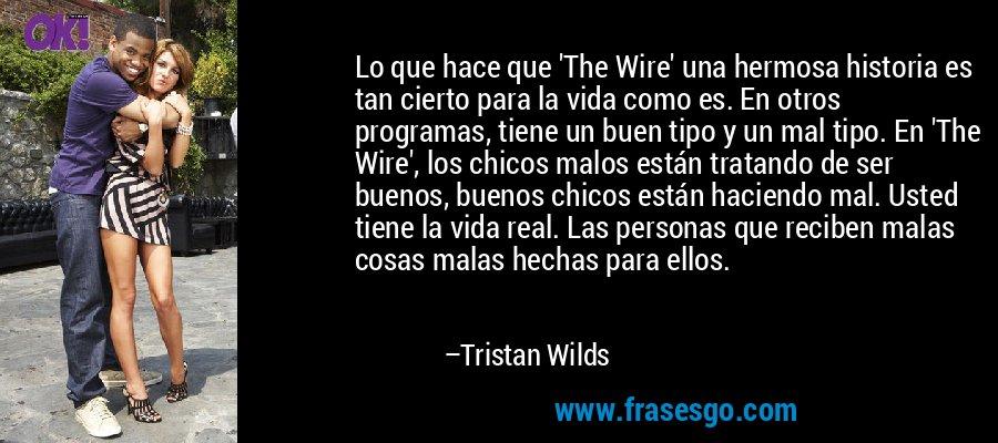 Lo que hace que 'The Wire' una hermosa historia es tan cierto para la vida como es. En otros programas, tiene un buen tipo y un mal tipo. En 'The Wire', los chicos malos están tratando de ser buenos, buenos chicos están haciendo mal. Usted tiene la vida real. Las personas que reciben malas cosas malas hechas para ellos. – Tristan Wilds