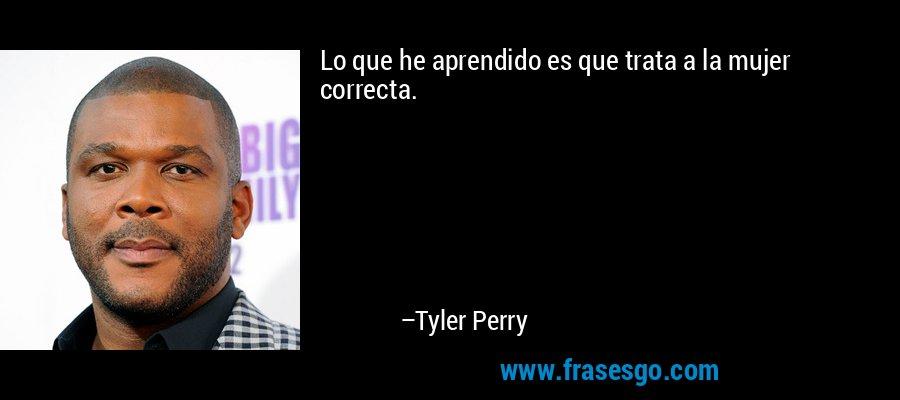 Lo que he aprendido es que trata a la mujer correcta. – Tyler Perry