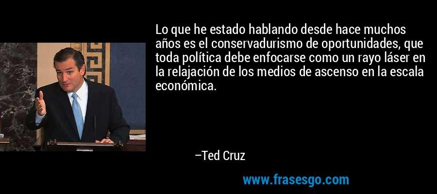 Lo que he estado hablando desde hace muchos años es el conservadurismo de oportunidades, que toda política debe enfocarse como un rayo láser en la relajación de los medios de ascenso en la escala económica. – Ted Cruz