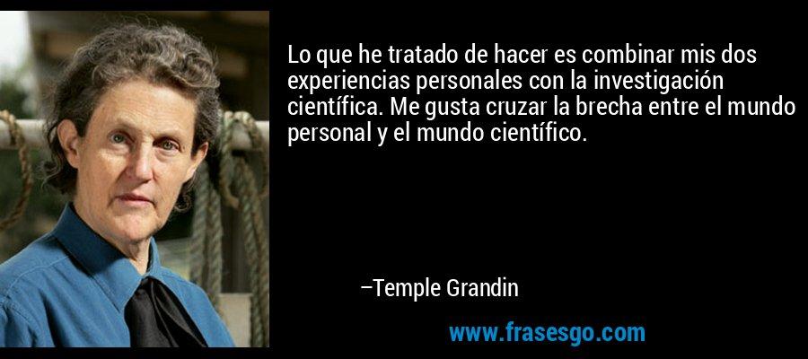 Lo que he tratado de hacer es combinar mis dos experiencias personales con la investigación científica. Me gusta cruzar la brecha entre el mundo personal y el mundo científico. – Temple Grandin